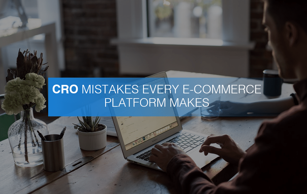 CRO Mistakes Every E-Commerce Platform Makes